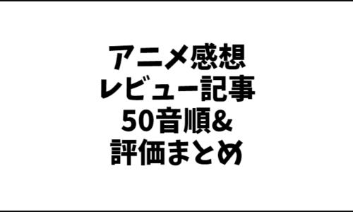 【全アニメ一覧】アニメの感想レビュー記事50音順&評価まとめ。【アニオさん】